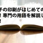 冊子の印刷がはじめての方へ!専門の用語を解説します!